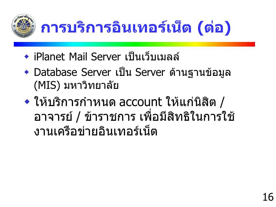16 การบริการอินเทอร์เน็ต (ต่อ)  iPlanet Mail Server เป็นเว็บเมลล์  Database Server เป็น Server ด้านฐานข้อมูล (MIS) มหาวิทยาลัย  ให้บริการกำหนด acco
