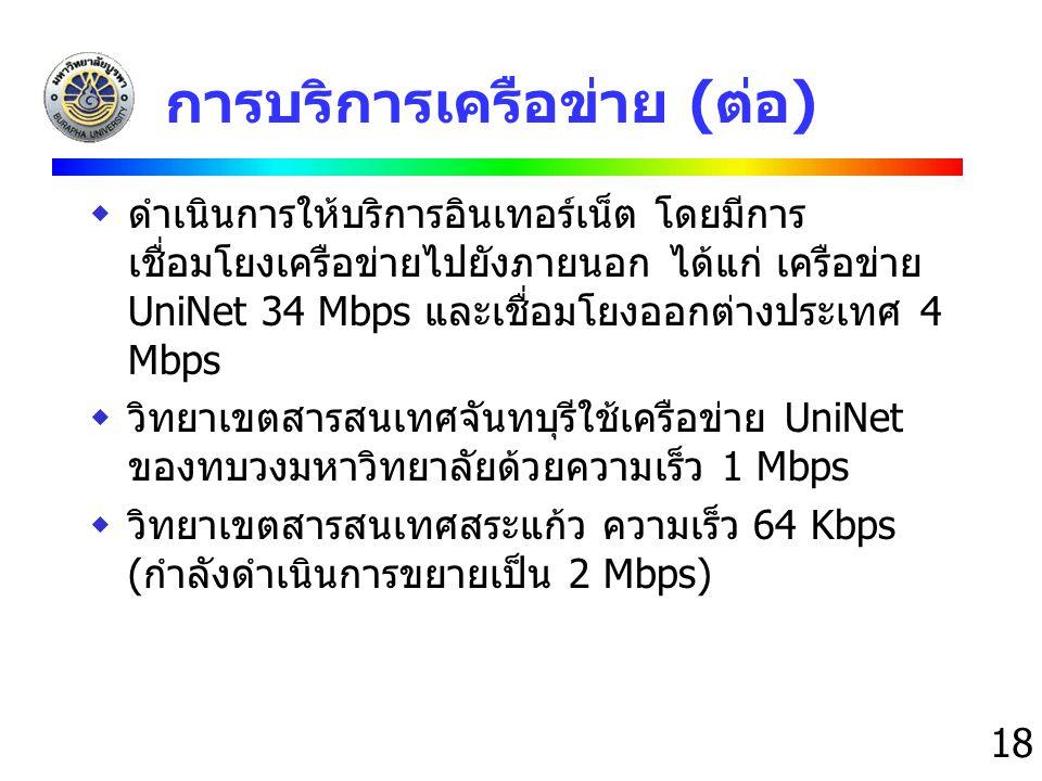 18 การบริการเครือข่าย (ต่อ)  ดำเนินการให้บริการอินเทอร์เน็ต โดยมีการ เชื่อมโยงเครือข่ายไปยังภายนอก ได้แก่ เครือข่าย UniNet 34 Mbps และเชื่อมโยงออกต่า