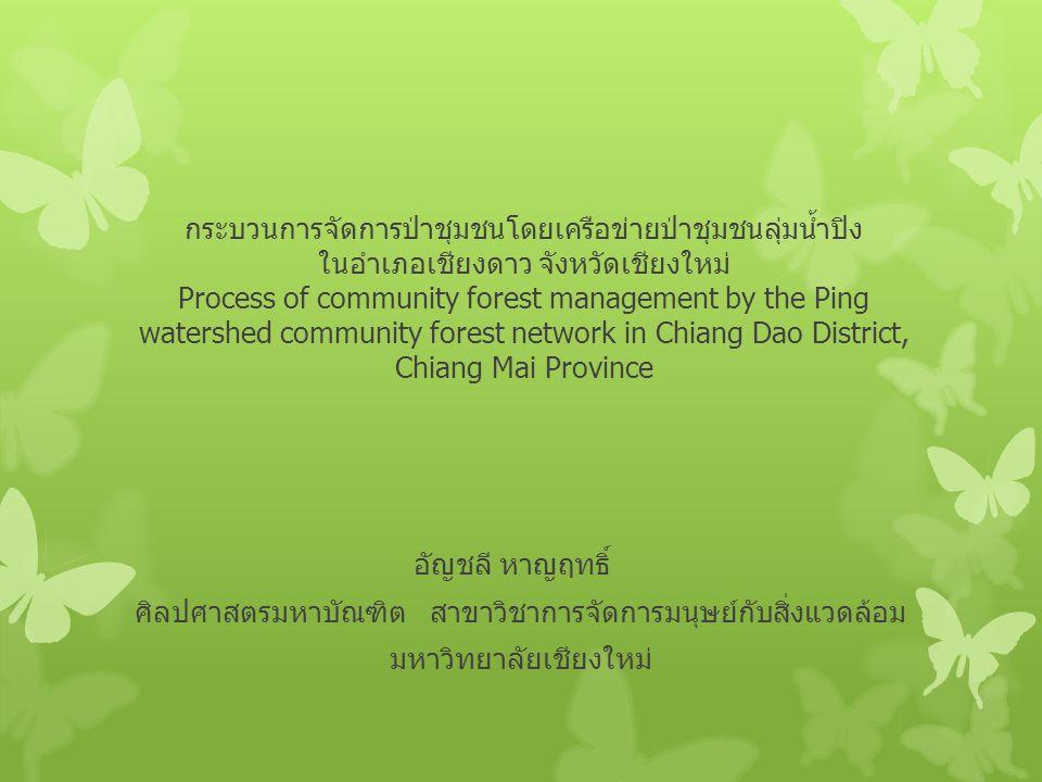 กระบวนการจัดการป่าชุมชนโดยเครือข่ายป่าชุมชนลุ่มน้ำปิง ในอำเภอเชียงดาว จังหวัดเชียงใหม่ Process of community forest management by the Ping watershed community forest network in Chiang Dao District, Chiang Mai Province อัญชลี หาญฤทธิ์ ศิลปศาสตรมหาบัณฑิต สาขาวิชาการจัดการมนุษย์กับสิ่งแวดล้อม มหาวิทยาลัยเชียงใหม่