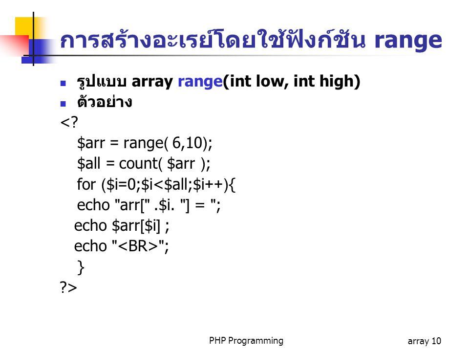 PHP Programmingarray 10 การสร้างอะเรย์โดยใช้ฟังก์ชัน range รูปแบบ array range(int low, int high) ตัวอย่าง <? $arr = range( 6,10); $all = count( $arr )
