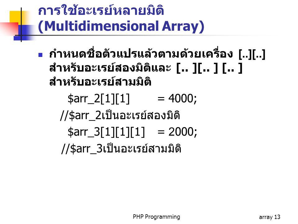 PHP Programmingarray 13 การใช้อะเรย์หลายมิติ (Multidimensional Array) กำหนดชื่อตัวแปรแล้วตามด้วยเครื่อง [..][..] สำหรับอะเรย์สองมิติและ [.. ][.. ] [..