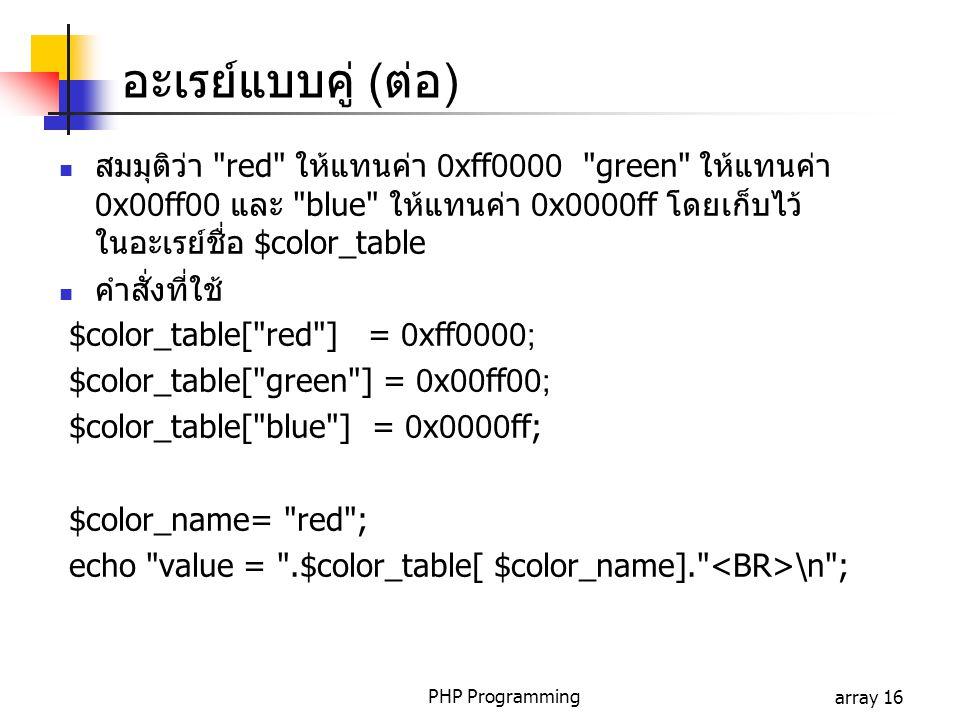 PHP Programmingarray 16 อะเรย์แบบคู่ (ต่อ) สมมุติว่า red ให้แทนค่า 0xff0000 green ให้แทนค่า 0x00ff00 และ blue ให้แทนค่า 0x0000ff โดยเก็บไว้ ในอะเรย์ชื่อ $color_table คำสั่งที่ใช้ $color_table[ red ] = 0xff0000; $color_table[ green ] = 0x00ff00; $color_table[ blue ] = 0x0000ff; $color_name= red ; echo value = .$color_table[ $color_name]. \n ;