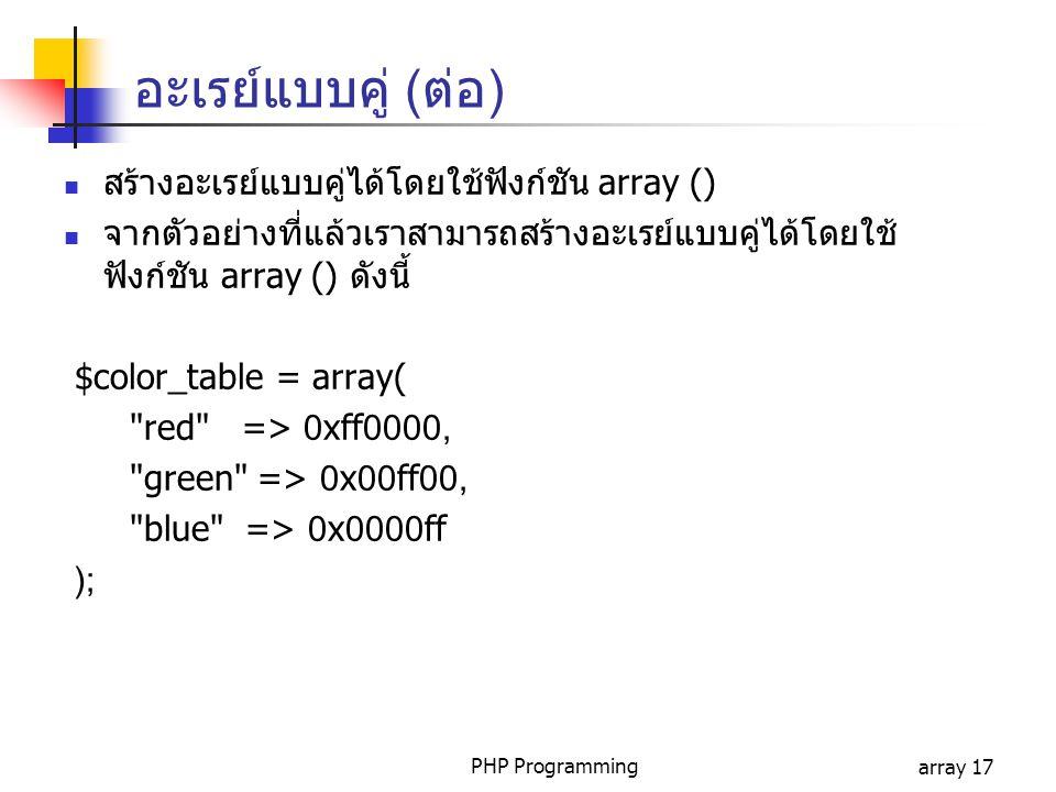 PHP Programmingarray 17 อะเรย์แบบคู่ (ต่อ) สร้างอะเรย์แบบคู่ได้โดยใช้ฟังก์ชัน array () จากตัวอย่างที่แล้วเราสามารถสร้างอะเรย์แบบคู่ได้โดยใช้ ฟังก์ชัน array () ดังนี้ $color_table = array( red => 0xff0000, green => 0x00ff00, blue => 0x0000ff );
