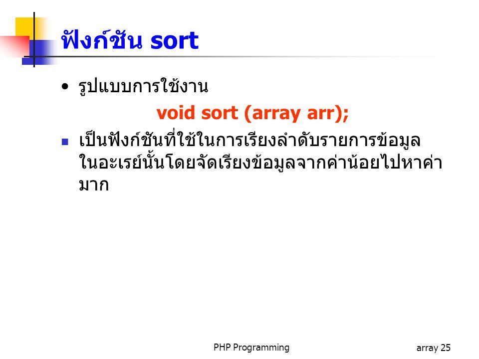 PHP Programmingarray 25 รูปแบบการใช้งาน void sort (array arr); เป็นฟังก์ชันที่ใช้ในการเรียงลำดับรายการข้อมูล ในอะเรย์นั้นโดยจัดเรียงข้อมูลจากค่าน้อยไปหาค่า มาก ฟังก์ชัน sort