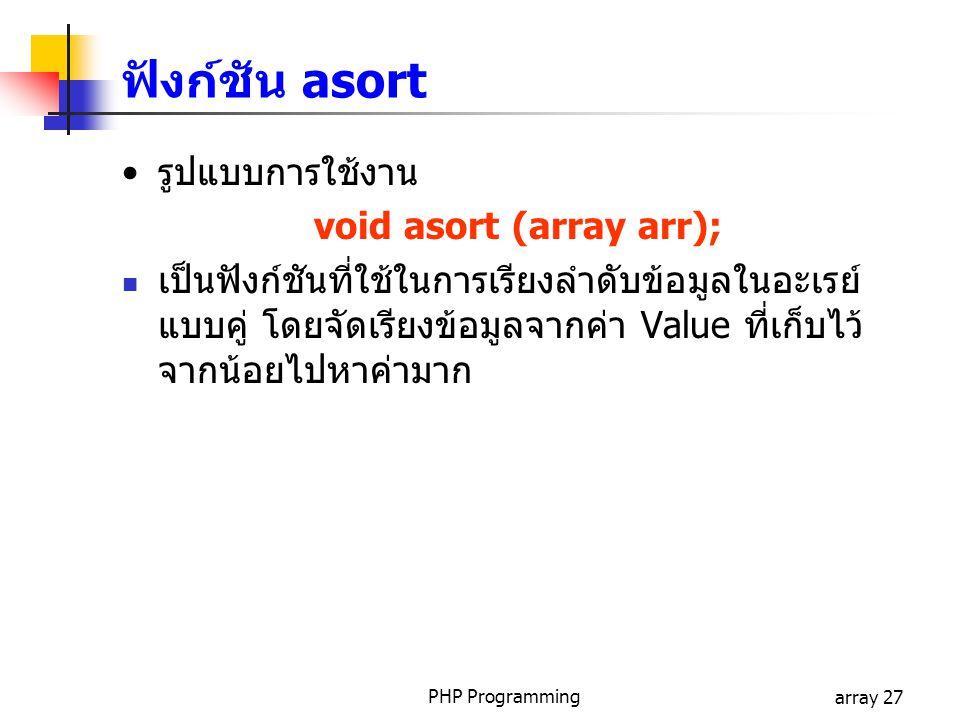 PHP Programmingarray 27 รูปแบบการใช้งาน void asort (array arr); เป็นฟังก์ชันที่ใช้ในการเรียงลำดับข้อมูลในอะเรย์ แบบคู่ โดยจัดเรียงข้อมูลจากค่า Value ที่เก็บไว้ จากน้อยไปหาค่ามาก ฟังก์ชัน asort