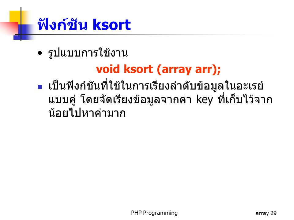 PHP Programmingarray 29 รูปแบบการใช้งาน void ksort (array arr); เป็นฟังก์ชันที่ใช้ในการเรียงลำดับข้อมูลในอะเรย์ แบบคู่ โดยจัดเรียงข้อมูลจากค่า key ที่