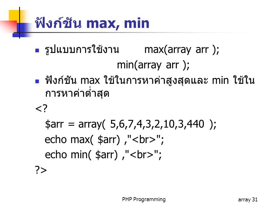 PHP Programmingarray 31 ฟังก์ชัน max, min รูปแบบการใช้งาน max(array arr ); min(array arr ); ฟังก์ชัน max ใช้ในการหาค่าสูงสุดและ min ใช้ใน การหาค่าต่ำส