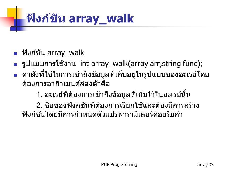 PHP Programmingarray 33 ฟังก์ชัน array_walk รูปแบบการใช้งาน int array_walk(array arr,string func); คำสั่งที่ใช้ในการเข้าถึงข้อมูลที่เก็บอยู่ในรูปแบบของอะเรย์โดย ต้องการอากิวเมนต์สองตัวคือ 1.