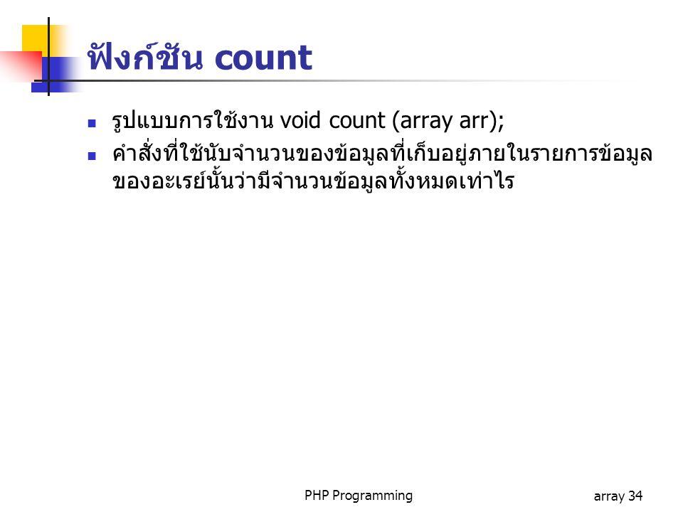 PHP Programmingarray 34 รูปแบบการใช้งาน void count (array arr); คำสั่งที่ใช้นับจำนวนของข้อมูลที่เก็บอยู่ภายในรายการข้อมูล ของอะเรย์นั้นว่ามีจำนวนข้อมู