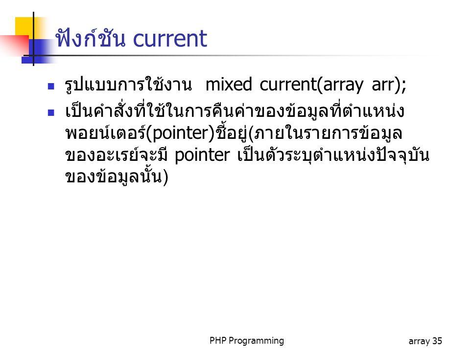 PHP Programmingarray 35 ฟังก์ชัน current รูปแบบการใช้งาน mixed current(array arr); เป็นคำสั่งที่ใช้ในการคืนค่าของข้อมูลที่ตำแหน่ง พอยน์เตอร์(pointer)ชี้อยู่(ภายในรายการข้อมูล ของอะเรย์จะมี pointer เป็นตัวระบุตำแหน่งปัจจุบัน ของข้อมูลนั้น)