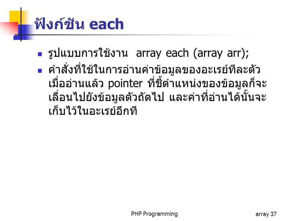 PHP Programmingarray 37 ฟังก์ชัน each รูปแบบการใช้งาน array each (array arr); คำสั่งที่ใช้ในการอ่านค่าข้อมูลของอะเรย์ทีละตัว เมื่ออ่านแล้ว pointer ที่