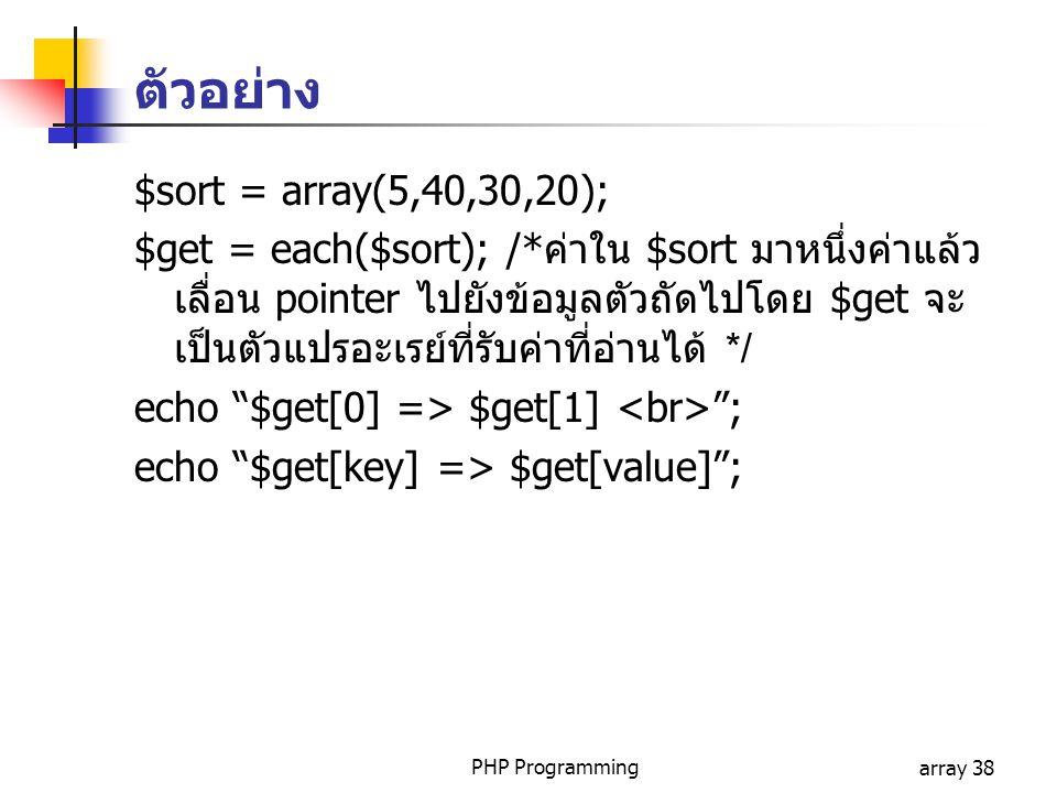 PHP Programmingarray 38 $sort = array(5,40,30,20); $get = each($sort); /*ค่าใน $sort มาหนึ่งค่าแล้ว เลื่อน pointer ไปยังข้อมูลตัวถัดไปโดย $get จะ เป็นตัวแปรอะเรย์ที่รับค่าที่อ่านได้ */ echo $get[0] => $get[1] ; echo $get[key] => $get[value] ; ตัวอย่าง