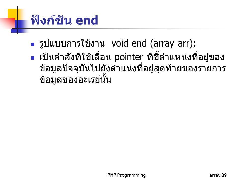 PHP Programmingarray 39 รูปแบบการใช้งาน void end (array arr); เป็นคำสั่งที่ใช้เลื่อน pointer ที่ชี้ตำแหน่งที่อยู่ของ ข้อมูลปัจจุบันไปยังตำแน่งที่อยู่สุดท้ายของรายการ ข้อมูลของอะเรย์นั้น ฟังก์ชัน end