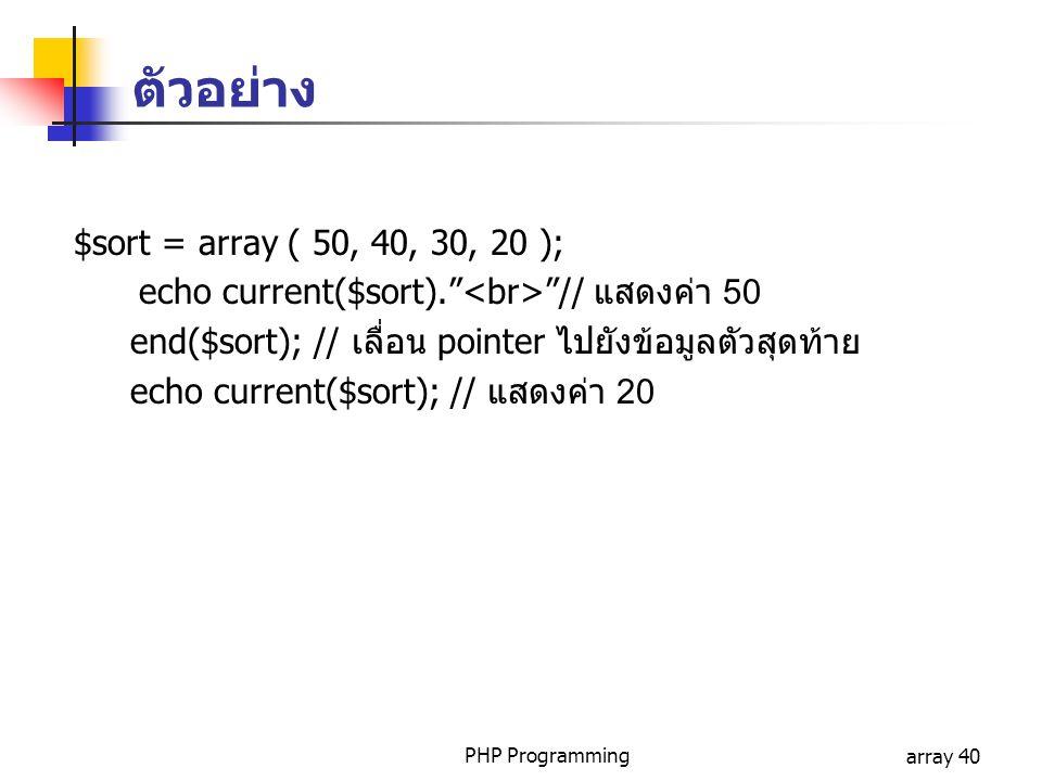 PHP Programmingarray 40 $sort = array ( 50, 40, 30, 20 ); echo current($sort). // แสดงค่า 50 end($sort); // เลื่อน pointer ไปยังข้อมูลตัวสุดท้าย echo current($sort); // แสดงค่า 20 ตัวอย่าง