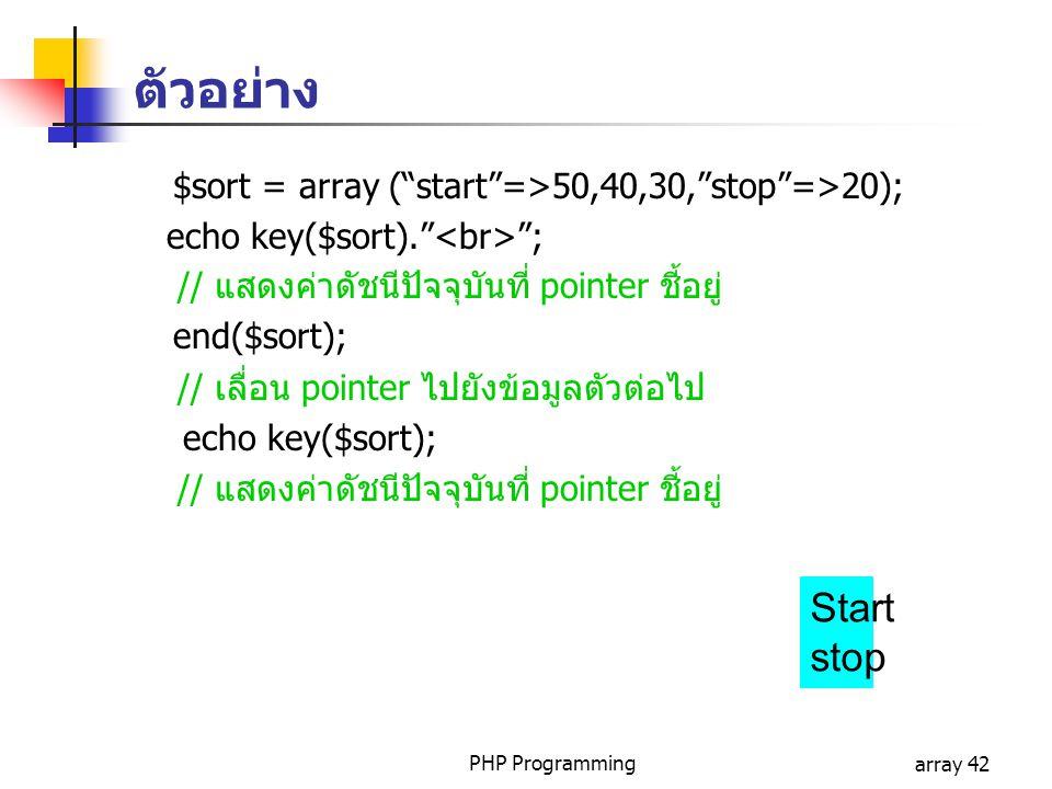 PHP Programmingarray 42 $sort = array ( start =>50,40,30, stop =>20); echo key($sort). ; // แสดงค่าดัชนีปัจจุบันที่ pointer ชี้อยู่ end($sort); // เลื่อน pointer ไปยังข้อมูลตัวต่อไป echo key($sort); // แสดงค่าดัชนีปัจจุบันที่ pointer ชี้อยู่ Start stop ตัวอย่าง