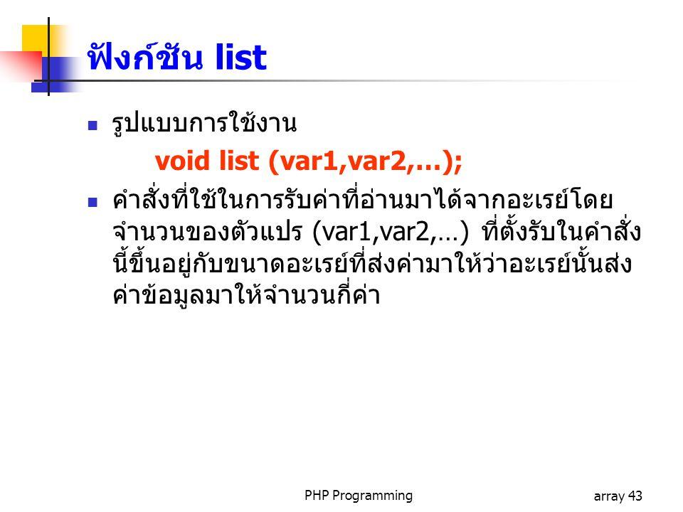PHP Programmingarray 43 รูปแบบการใช้งาน void list (var1,var2,…); คำสั่งที่ใช้ในการรับค่าที่อ่านมาได้จากอะเรย์โดย จำนวนของตัวแปร (var1,var2,…) ที่ตั้งร