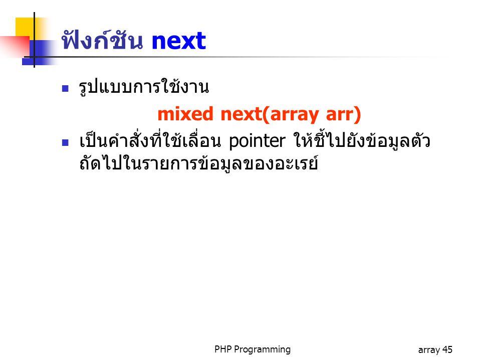 PHP Programmingarray 45 รูปแบบการใช้งาน mixed next(array arr) เป็นคำสั่งที่ใช้เลื่อน pointer ให้ชี้ไปยังข้อมูลตัว ถัดไปในรายการข้อมูลของอะเรย์ ฟังก์ชั