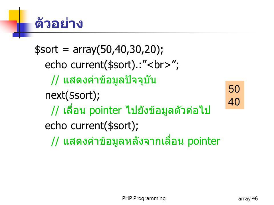 PHP Programmingarray 46 $sort = array(50,40,30,20); echo current($sort).: ; // แสดงค่าข้อมูลปัจจุบัน next($sort); // เลื่อน pointer ไปยังข้อมูลตัวต่อไป echo current($sort); // แสดงค่าข้อมูลหลังจากเลื่อน pointer 50 40 ตัวอย่าง