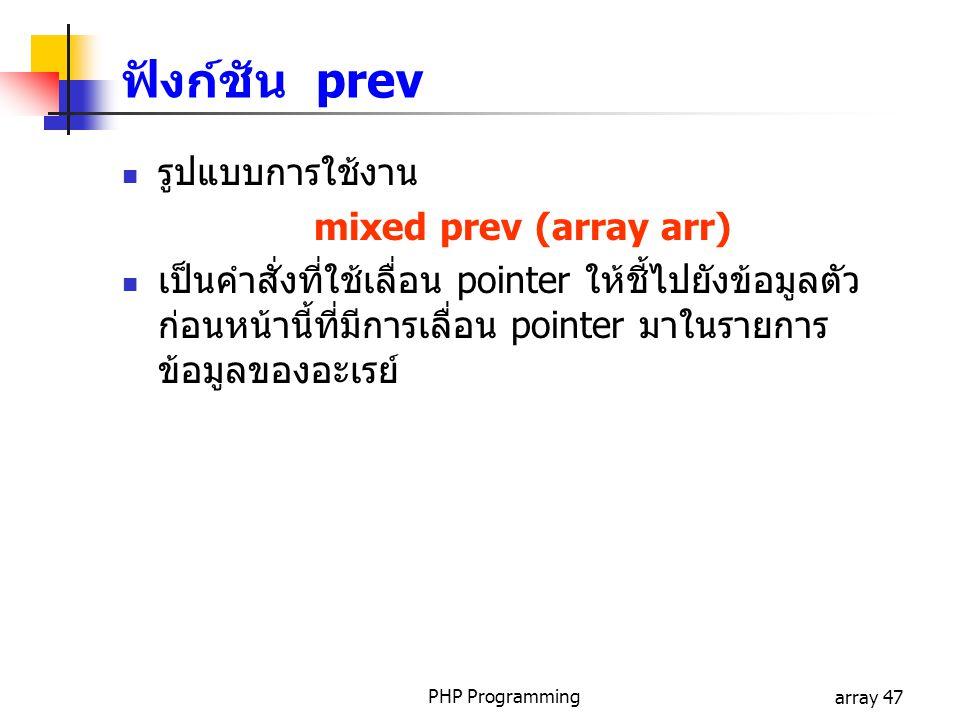 PHP Programmingarray 47 รูปแบบการใช้งาน mixed prev (array arr) เป็นคำสั่งที่ใช้เลื่อน pointer ให้ชี้ไปยังข้อมูลตัว ก่อนหน้านี้ที่มีการเลื่อน pointer มาในรายการ ข้อมูลของอะเรย์ ฟังก์ชัน prev