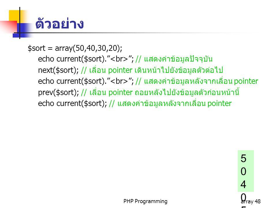 PHP Programmingarray 48 $sort = array(50,40,30,20); echo current($sort). ; // แสดงค่าข้อมูลปัจจุบัน next($sort); // เลื่อน pointer เดินหน้าไปยังข้อมูลตัวต่อไป echo current($sort). ; // แสดงค่าข้อมูลหลังจากเลื่อน pointer prev($sort); // เลื่อน pointer ถอยหลังไปยังข้อมูลตัวก่อนหน้านี้ echo current($sort); // แสดงค่าข้อมูลหลังจากเลื่อน pointer 504050504050 ตัวอย่าง