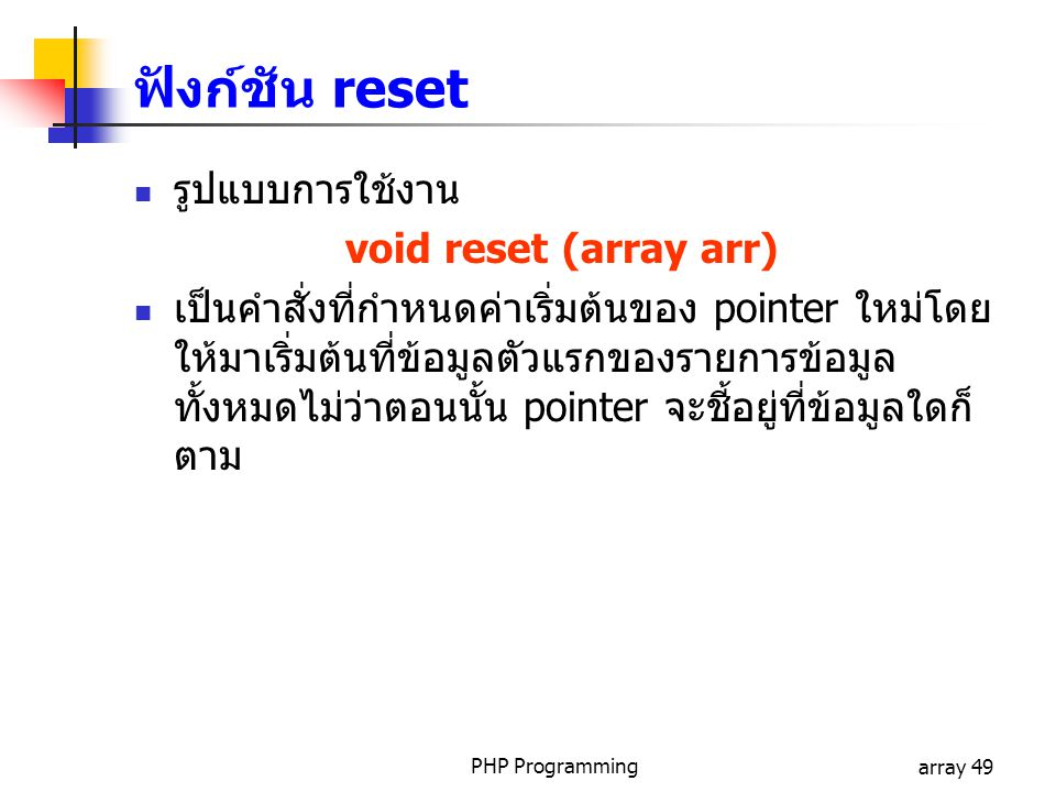 PHP Programmingarray 49 รูปแบบการใช้งาน void reset (array arr) เป็นคำสั่งที่กำหนดค่าเริ่มต้นของ pointer ใหม่โดย ให้มาเริ่มต้นที่ข้อมูลตัวแรกของรายการข