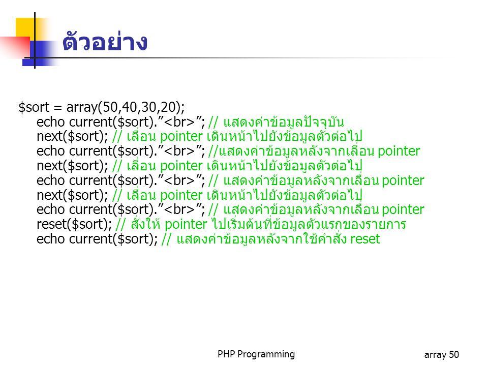 PHP Programmingarray 50 $sort = array(50,40,30,20); echo current($sort). ; // แสดงค่าข้อมูลปัจจุบัน next($sort); // เลื่อน pointer เดินหน้าไปยังข้อมูลตัวต่อไป echo current($sort). ; //แสดงค่าข้อมูลหลังจากเลื่อน pointer next($sort); // เลื่อน pointer เดินหน้าไปยังข้อมูลตัวต่อไป echo current($sort). ; // แสดงค่าข้อมูลหลังจากเลื่อน pointer next($sort); // เลื่อน pointer เดินหน้าไปยังข้อมูลตัวต่อไป echo current($sort). ; // แสดงค่าข้อมูลหลังจากเลื่อน pointer reset($sort); // สั่งให้ pointer ไปเริ่มต้นที่ข้อมูลตัวแรกของรายการ echo current($sort); // แสดงค่าข้อมูลหลังจากใช้คำสั่ง reset ตัวอย่าง