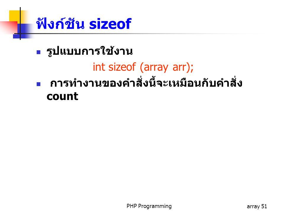 PHP Programmingarray 51 รูปแบบการใช้งาน int sizeof (array arr); การทำงานของคำสั่งนี้จะเหมือนกับคำสั่ง count ฟังก์ชัน sizeof