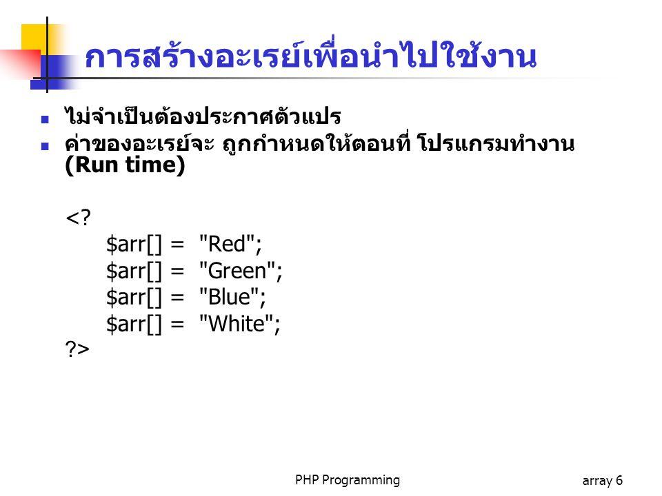PHP Programmingarray 6 การสร้างอะเรย์เพื่อนำไปใช้งาน ไม่จำเป็นต้องประกาศตัวแปร ค่าของอะเรย์จะ ถูกกำหนดให้ตอนที่ โปรแกรมทำงาน (Run time) <? $arr[] =
