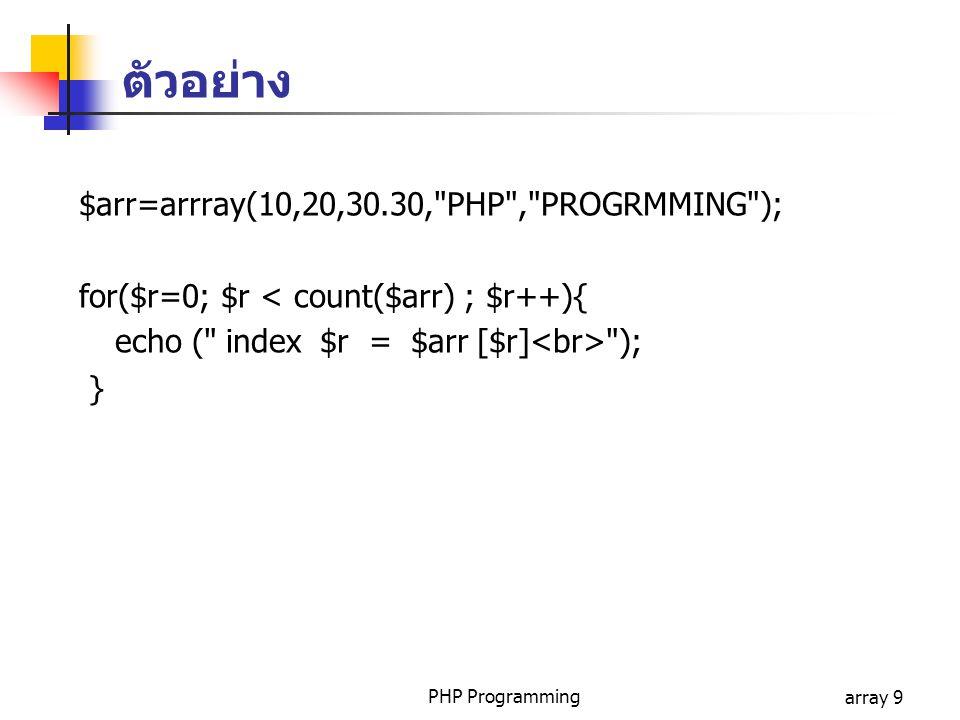 PHP Programmingarray 9 $arr=arrray(10,20,30.30, PHP , PROGRMMING ); for($r=0; $r < count($arr) ; $r++){ echo ( index $r = $arr [$r] ); } ตัวอย่าง