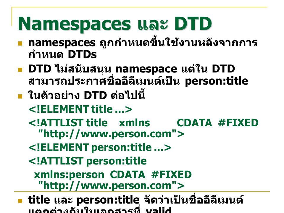 Namespaces และ DTD namespaces ถูกกำหนดขี้นใช้งานหลังจากการ กำหนด DTDs DTD ไม่สนับสนุน namespace แต่ใน DTD สามารถประกาศชื่ออีลีเมนต์เป็น person:title ใ