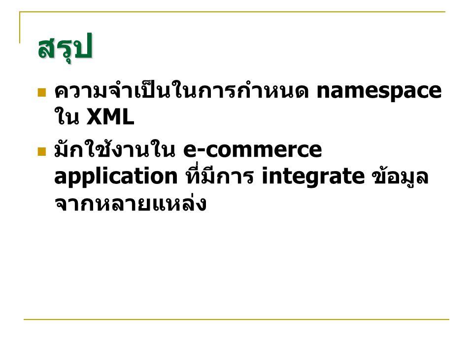 สรุป ความจำเป็นในการกำหนด namespace ใน XML มักใช้งานใน e-commerce application ที่มีการ integrate ข้อมูล จากหลายแหล่ง