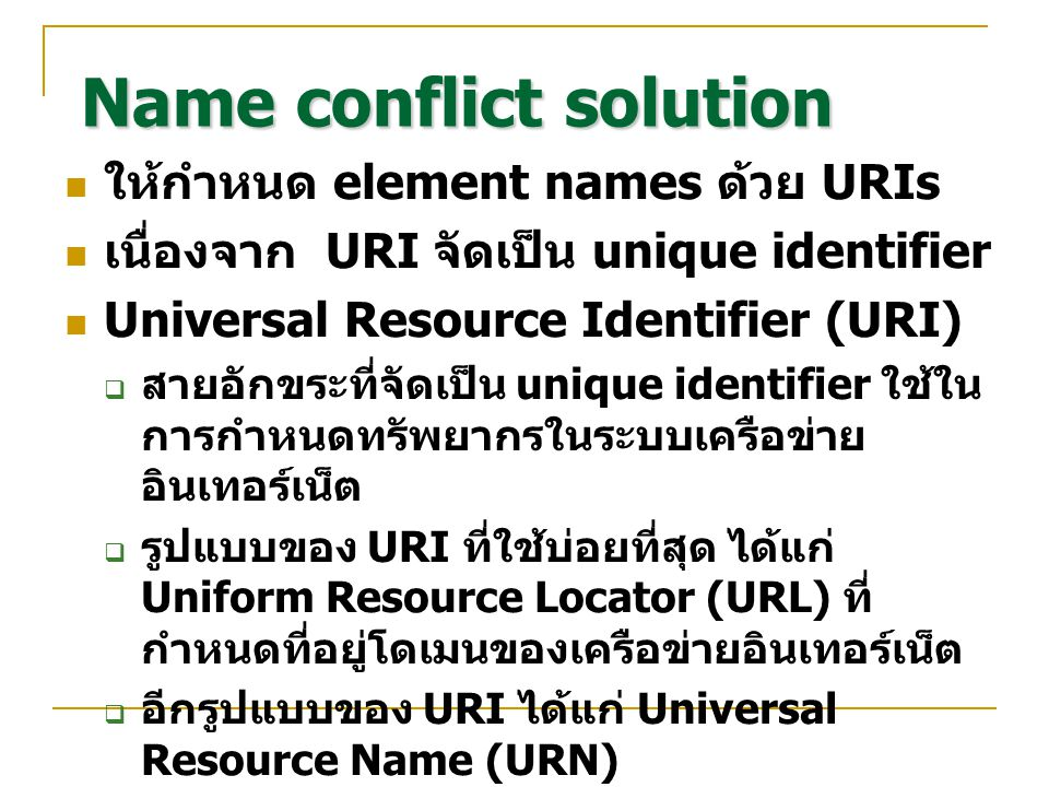 Name conflict solution ชื่อที่จัดเป็น qualified name ประกอบด้วย 2 ส่วน namespace:local-name เช่น … เมื่อ http://www.furniture.com/furniture จัดเป็น URI และ namespace