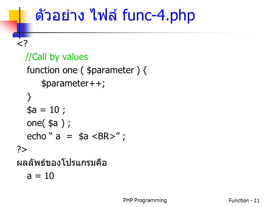 "PHP ProgrammingFunction - 11 <? //Call by values function one ( $parameter ) { $parameter++; } $a = 10 ; one( $a ) ; echo "" a = $a "" ; ?> ผลลัพธ์ของโป"