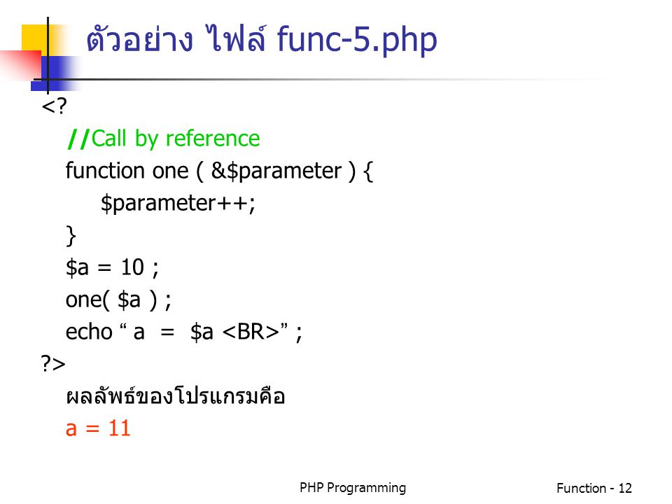 "PHP ProgrammingFunction - 12 <? //Call by reference function one ( &$parameter ) { $parameter++; } $a = 10 ; one( $a ) ; echo "" a = $a "" ; ?> ผลลัพธ์ข"