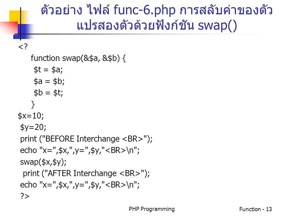 PHP ProgrammingFunction - 13 ตัวอย่าง ไฟล์ func-6.php การสลับค่าของตัว แปรสองตัวด้วยฟังก์ชัน swap() <? function swap(&$a, &$b) { $t = $a; $a = $b; $b