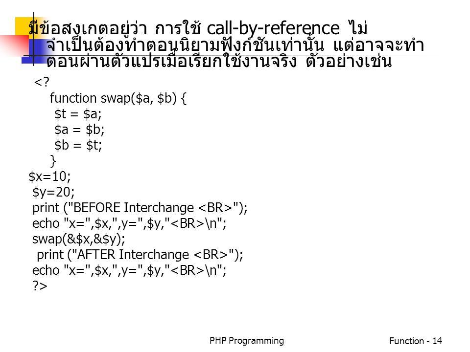 PHP ProgrammingFunction - 14 มีข้อสงเกตอยู่ว่า การใช้ call-by-reference ไม่ จำเป็นต้องทำตอนนิยามฟังก์ชันเท่านั้น แต่อาจจะทำ ตอนผ่านตัวแปรเมื่อเรียกใช้