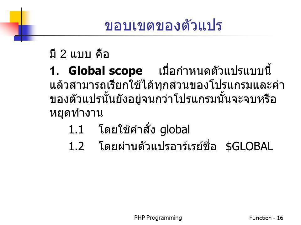 PHP ProgrammingFunction - 16 ขอบเขตของตัวแปร มี 2 แบบ คือ 1.Global scopeเมื่อกำหนดตัวแปรแบบนี้ แล้วสามารถเรียกใช้ได้ทุกส่วนของโปรแกรมและค่า ของตัวแปรน