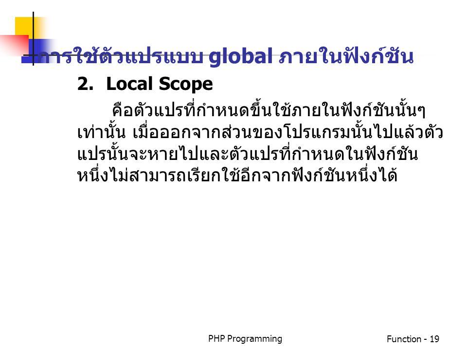 PHP ProgrammingFunction - 19 การใช้ตัวแปรแบบ global ภายในฟังก์ชัน 2.Local Scope คือตัวแปรที่กำหนดขึ้นใช้ภายในฟังก์ชันนั้นๆ เท่านั้น เมื่อออกจากส่วนของ