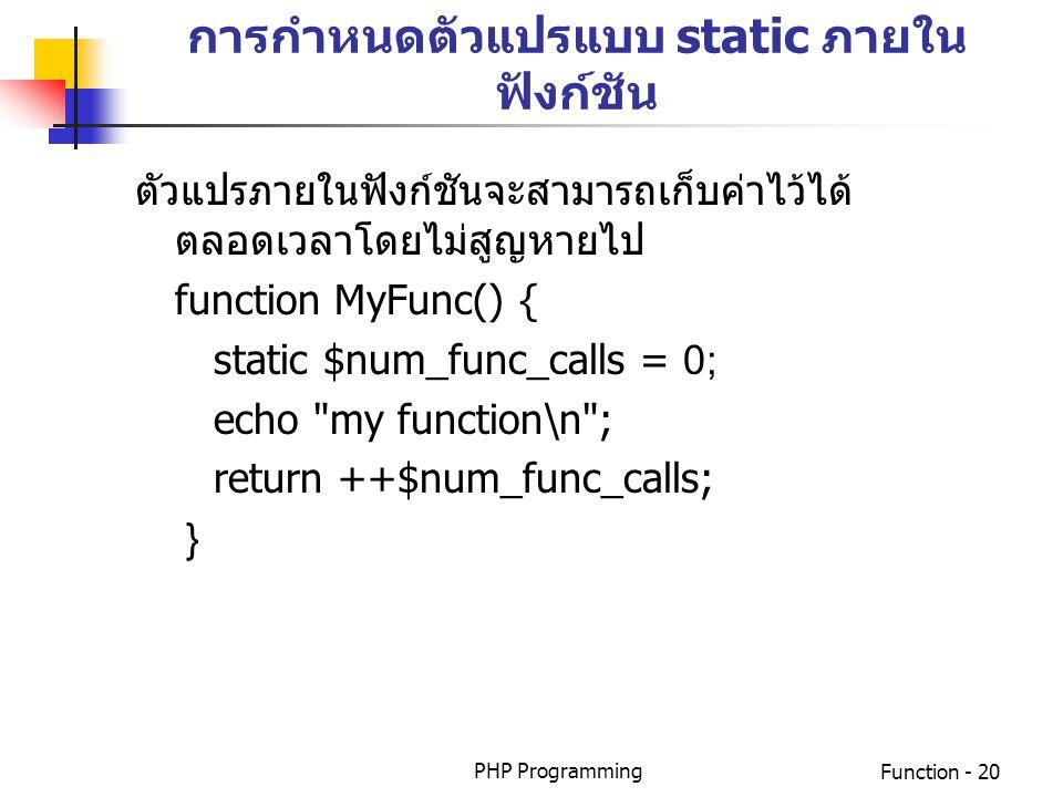 PHP ProgrammingFunction - 20 การกำหนดตัวแปรแบบ static ภายใน ฟังก์ชัน ตัวแปรภายในฟังก์ชันจะสามารถเก็บค่าไว้ได้ ตลอดเวลาโดยไม่สูญหายไป function MyFunc()