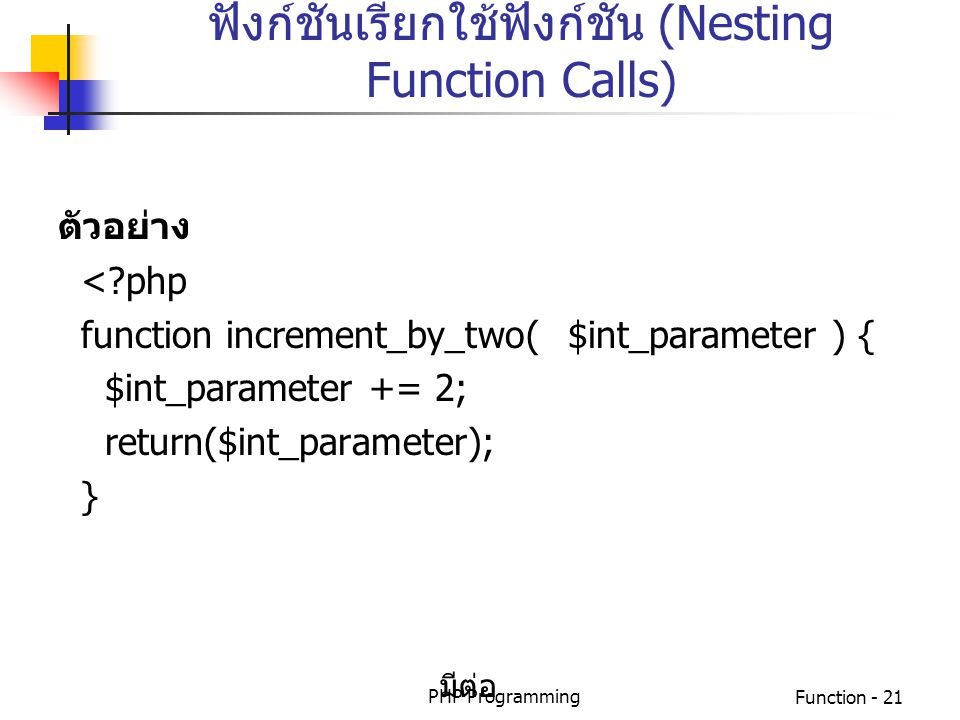 PHP ProgrammingFunction - 21 ฟังก์ชันเรียกใช้ฟังก์ชัน (Nesting Function Calls) ตัวอย่าง <?php function increment_by_two( $int_parameter ) { $int_param