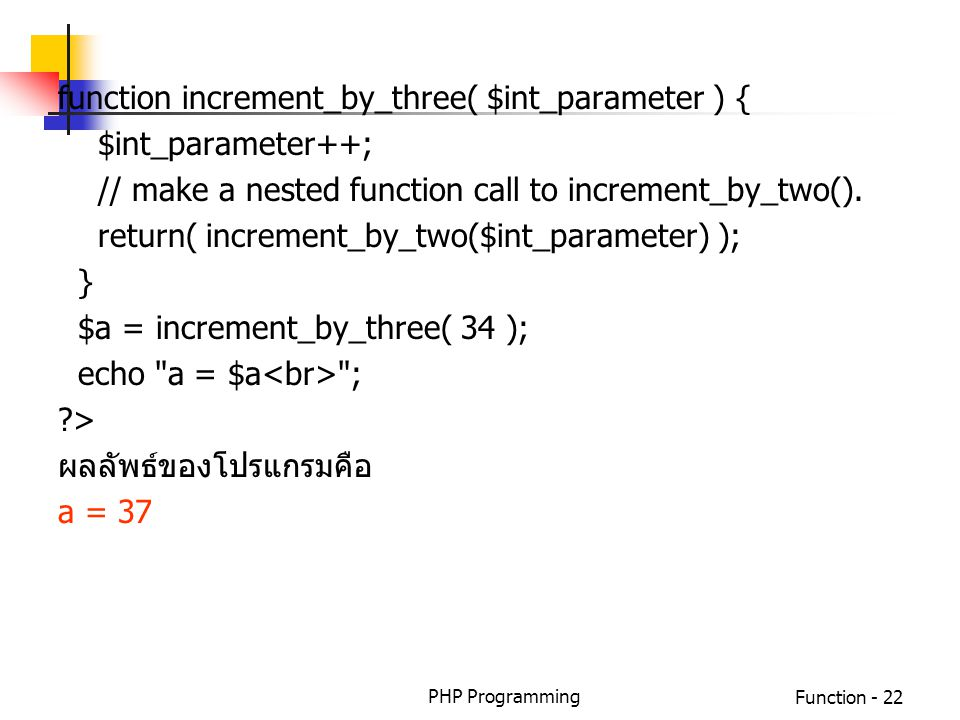 PHP ProgrammingFunction - 22 function increment_by_three( $int_parameter ) { $int_parameter++; // make a nested function call to increment_by_two(). r