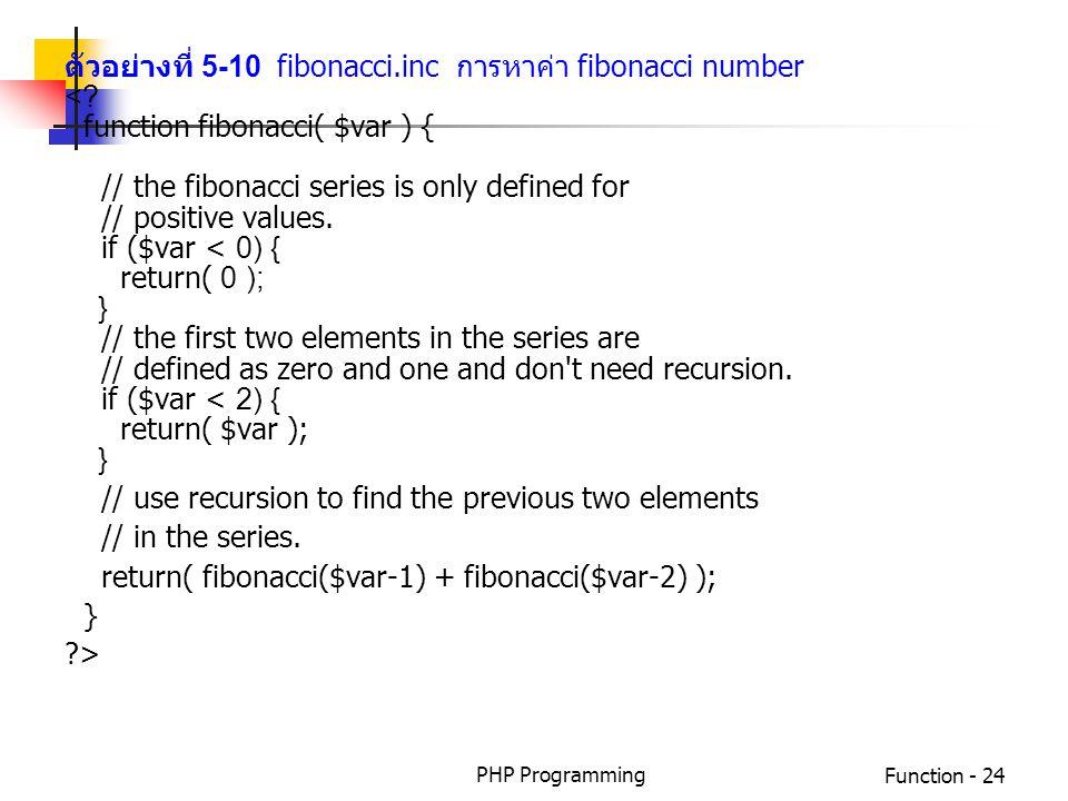 PHP ProgrammingFunction - 24 ตัวอย่างที่ 5-10 fibonacci.inc การหาค่า fibonacci number <? function fibonacci( $var ) { // the fibonacci series is only