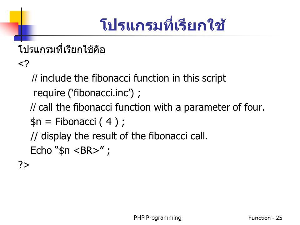 PHP ProgrammingFunction - 25 โปรแกรมที่เรียกใช้คือ <? // include the fibonacci function in this script require ('fibonacci.inc') ; // call the fibonac