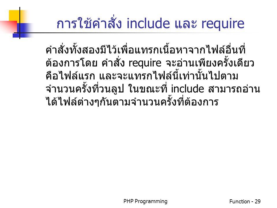 PHP ProgrammingFunction - 29 การใช้คำสั่ง include และ require คำสั่งทั้งสองมีไว้เพื่อแทรกเนื้อหาจากไฟล์อื่นที่ ต้องการโดย คำสั่ง require จะอ่านเพียงคร
