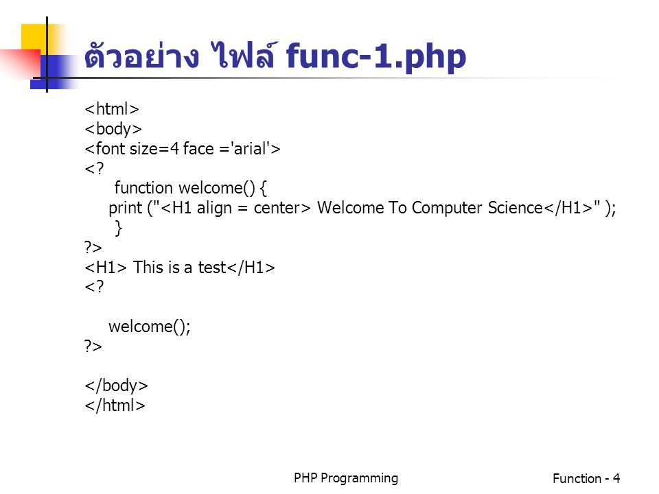 PHP ProgrammingFunction - 4 ตัวอย่าง ไฟล์ func-1.php <? function welcome() { print (