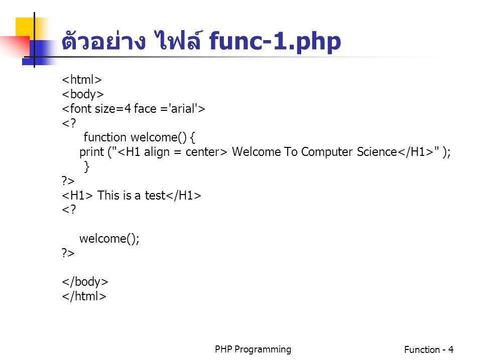 PHP ProgrammingFunction - 5 การเรียกใช้ฟังก์ชัน การเรียกใช้ฟังก์ชันโดยไม่มีการส่งพารามิเตอร์ function_name(); การเรียกใช้ฟังก์ชันโดยมีการส่งพารามิเตอร์ function_name(para1,para2,…);