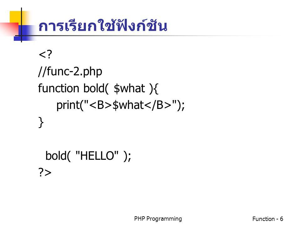 PHP ProgrammingFunction - 7 การส่งค่ากลับของฟังก์ชัน ฟังก์ชันจะให้ค่ากลับคืนหรือไม่ก็ได้ ถ้าต้องการให้ค่า กลับคืนจากการทำงานของฟังก์ชัน จะใช้คำสั่ง return การเรียกใช้ฟังก์ชัน ทำได้โดยการอ้างถึงชื่อของ ฟังก์ชันที่ต้องการโดยที่คำสั่งที่เรียกใช้นั้นจะอยู่ก่อน หรือหลังฟังก์ชันที่ถูกเรียกก็ได้