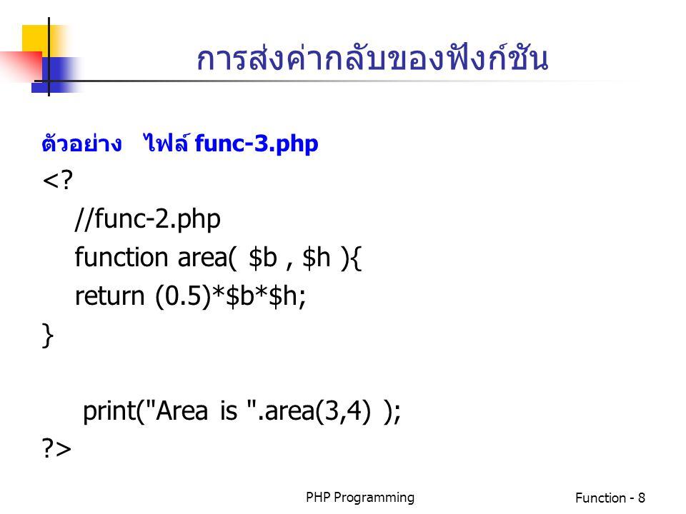 PHP ProgrammingFunction - 8 การส่งค่ากลับของฟังก์ชัน ตัวอย่าง ไฟล์ func-3.php <? //func-2.php function area( $b, $h ){ return (0.5)*$b*$h; } print(