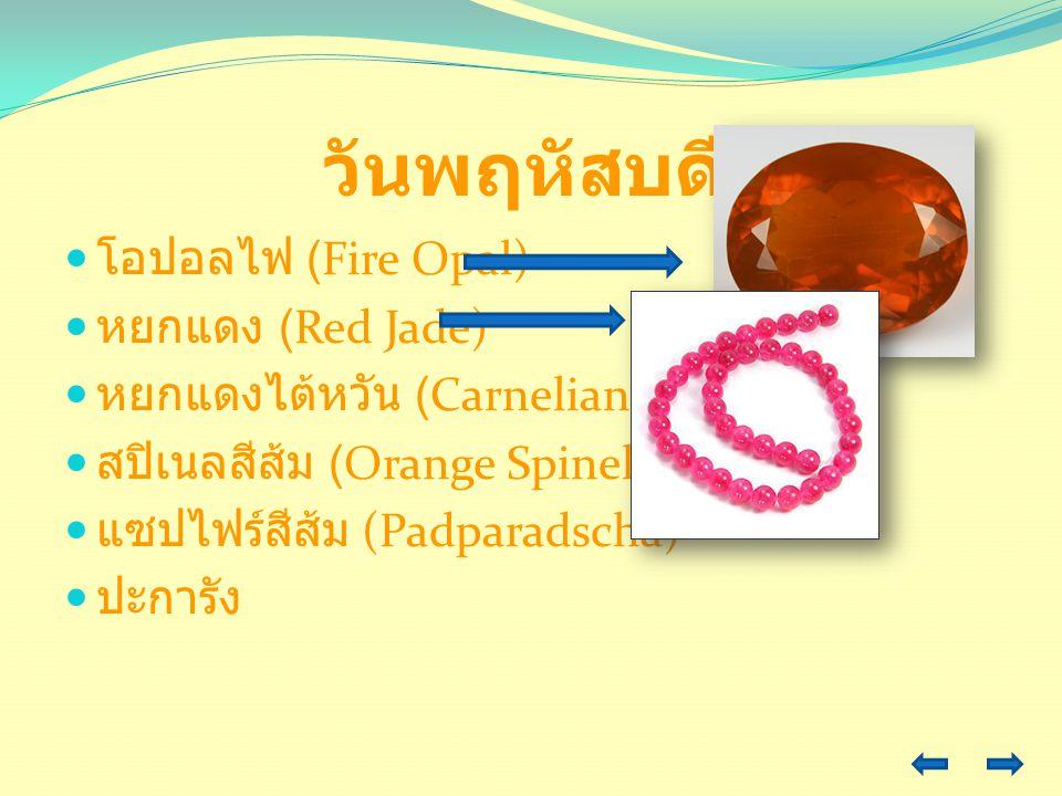 วันพฤหัสบดี โอปอลไฟ (Fire Opal) หยกแดง (Red Jade) หยกแดงไต้หวัน (Carnelian) สปิเนลสีส้ม (Orange Spinel) แซปไฟร์สีส้ม (Padparadscha) ปะการัง