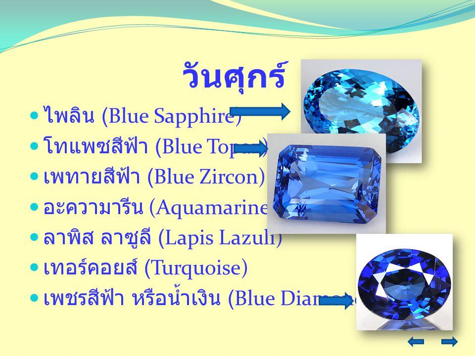 วันศุกร์ ไพลิน (Blue Sapphire) โทแพซสีฟ้า (Blue Topaz) เพทายสีฟ้า (Blue Zircon) อะความารีน (Aquamarine) ลาพิส ลาซูลี (Lapis Lazuli) เทอร์คอยส์ (Turquo